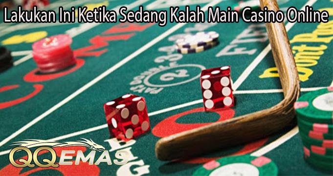 Lakukan Ini Ketika Sedang Kalah Main Casino Online